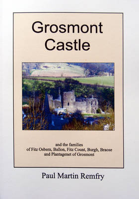 Grosmont Castle: and the Families of Fitz Osbern, Ballon, Fitz Count, Burgh, Braose and Plantagenet of Grosmont (Paperback)