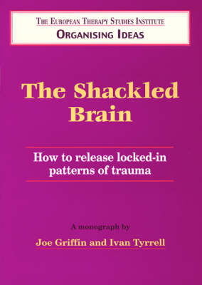 The Shackled Brain: How to Release Locked in Patterns of Trauma - Organising Ideas Monograph S. No. 5 (Paperback)