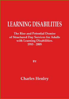 Learning Disabilities: The Rise and Potential Demise of Structured Day Services for Adults with Learning Disabilities 1955-2005 (Paperback)