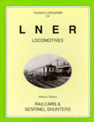 Yeadon's Register of LNER Locomotives: Railcars and Sentinel Shunters v. 12 (Hardback)