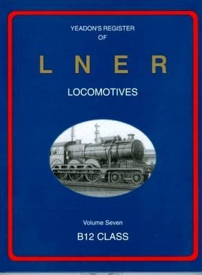 Yeadon Register of LNER Locomotives: B12 Class 7 (Hardback)