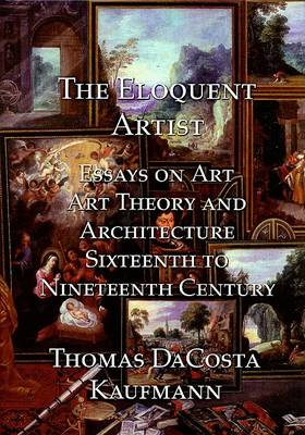 The Eloquent Artist: Essays on Art, Art Theory and Architecture, Sixteenth to Nineteenth Century (Hardback)