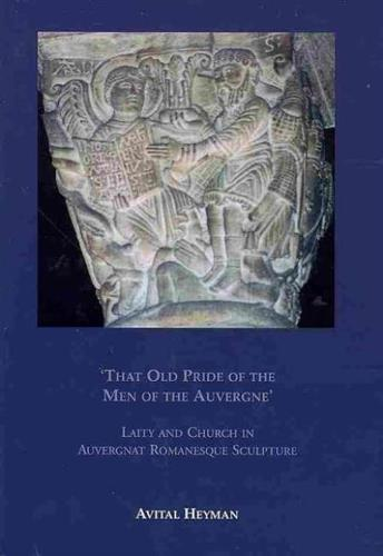 """That Old Pride of the Men of the Auvergne"": Laity and Church in Auvergnat Romanesque Sculpture (Hardback)"