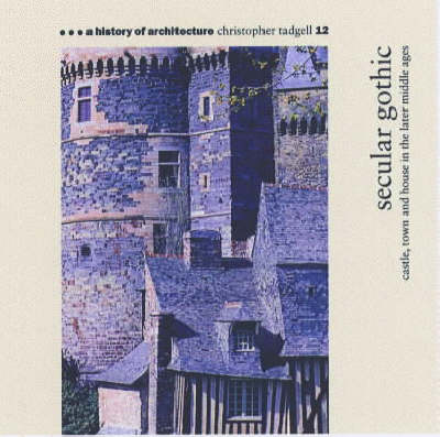 Secular Gothic: Castle, Town and House in the Later Middle Ages - A history of architecture 12 (Paperback)