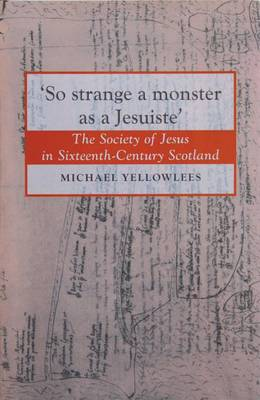 So Strange a Monster as a Jesuiste: The Society of Jesus in Sixteenth Century Scotland (Hardback)