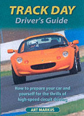 Track Day Driver's Guide: How to Prepare Your Car and Yourself for the Thrills of High-speed Circuit Driving (Paperback)