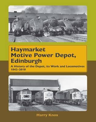 Haymarket Motive Power Depot Edinburgh: A History of the Depot, Its Work and Locomotives, 1842-2010 (Hardback)