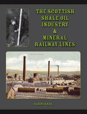 The Scottish Shale Oil Industry & Mineral Railway Lines (Hardback)