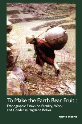 To Make the Earth Bear Fruit: Ethnographic Essays on Fertility, Work and Gender in Highland Bolivia (Paperback)