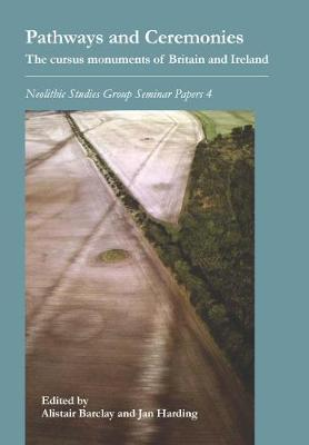 Pathways and Ceremonies: The Cursus Monuments of Britain and Ireland - Neolithic Studies Group Seminar Papers 4 (Paperback)