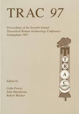 TRAC 97: Proceedings of the Seventh Annual Theorertical Roman Archaeology Conference, 1997 - TRAC (Paperback)