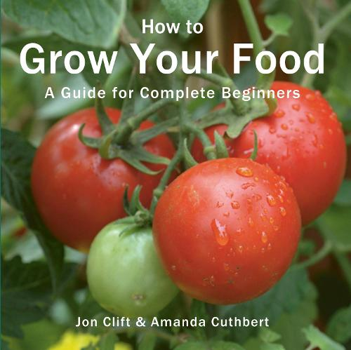 How to Grow Your Food: A guide for complete beginners - Green Books Guides (Paperback)