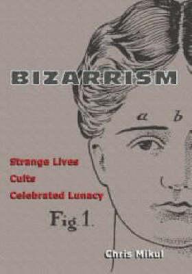 Bizarrism: Strange Lives, Cults, Celebrated Lunacy (Paperback)