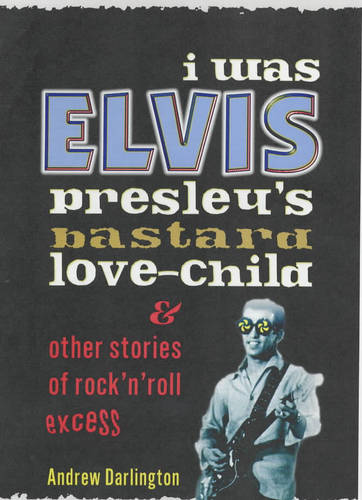 I Was Elvis Presley's Bastard Love-child: and Other Stories of Rock N' Roll Excess (Paperback)