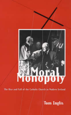 Moral Monopoly: Rise and Fall of the Catholic Church in Modern Ireland (Paperback)