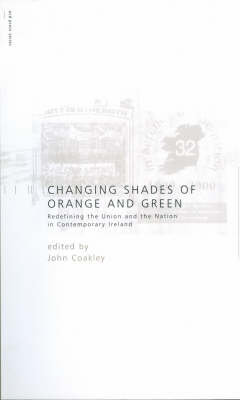 Changing Shades of Orange and Green: Redefining the Union and Nation in Contemporary Ireland - Perspectives in British-Irish Studies (Paperback)