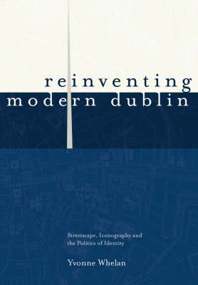 Reinventing Modern Dublin: Streetscape, Iconography and the Politics of Identity (Hardback)