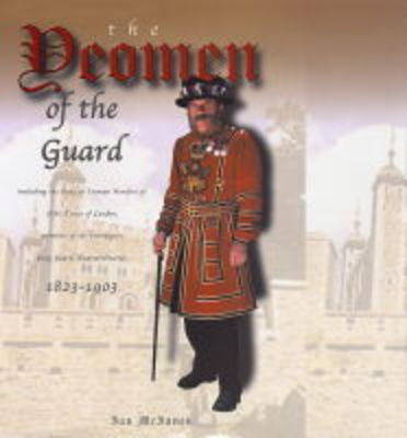 The Yeomen of the Guard: Including the Body of Yeoman Warders H.M.Tower of London, Members of the Sovereigns' Body Guard (extraordinary) 1823-1903 (Hardback)