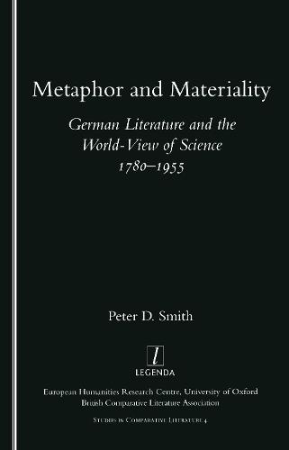 Metaphor and Materiality: German Literature and the World-view of Science 1780-1955 - Legenda Studies in Comparative Literature No. 4 (Paperback)
