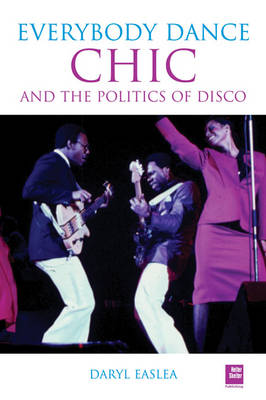 Chic And The Politics Of Disco: Everybody Dance Now (Paperback)
