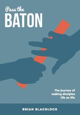 Pass the Baton: The Journey of Making Disciples Life on Life (Paperback)