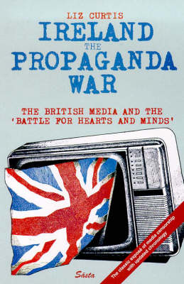 Ireland: The Propaganda War - The British Media and the Battle for Hearts and Minds (Paperback)