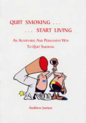 Quit Smoking - Start Living: An Achievable and Permanent Way to Quit Smoking (Paperback)
