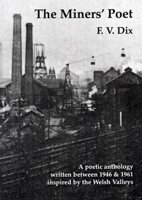 The Miners' Poet: A Poetic Anthology Written Between 1946 and 1961 Inspired by the Welsh Valleys (Paperback)