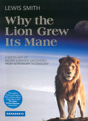 Why the Lion Grew Its Mane: A Miscellany of Recent Scientific Discoveries from Astronomy to Zoology (Paperback)