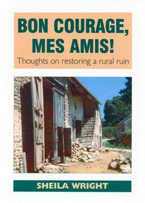 Bon Courage, Mes Amis!: Thoughts on Restoring a Rural Ruin (Paperback)