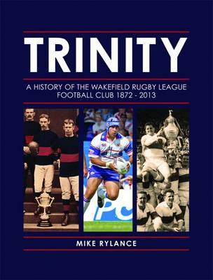 Trinity: A History of the Wakefield Rugby League Football Club 1872-2013 (Hardback)