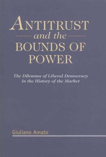 Antitrust and the Bounds of Power: The Dilemma of Liberal Democracy in the History of the Market (Hardback)