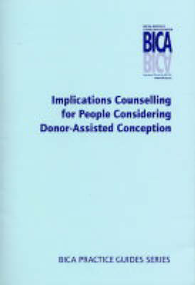 Implications Counselling for People Considering Donor-Assisted Conception - BICA Practice Guides (Paperback)