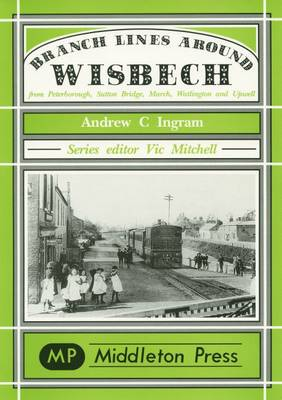 Branch Lines Around Wisbech: from Peterborough, Sutton Bridge, March, Watlington and Upwell - Branch Lines S. (Hardback)