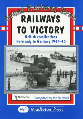 Railways to Victory: British Recollections Normandy to Germany, 1944-46 - Great Railway Eras (Hardback)