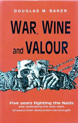 War, Wine and Valour: Five Years Fighting the Nazis and Celebrating the Sixty Years of Peace Their Destruction Has Brought (Hardback)