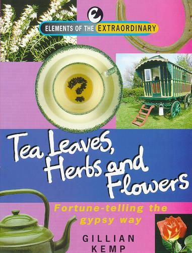 Tea Leaves, Herbs and Flowers: Fortune-telling the Gypsy Way - Elements of the Extraordinary S. (Paperback)