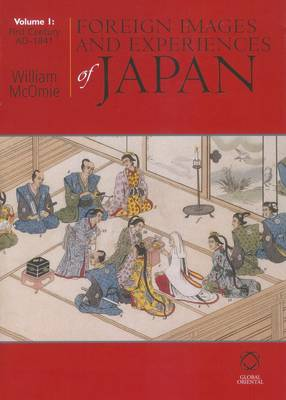 Foreign Images and Experiences of Japan: Foreign Images and Experiences of Japan First Century AD - 1841 Volume 1 (Hardback)