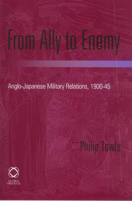 From Ally to Enemy: Anglo-Japanese Military Relations, 1900-45 (Hardback)