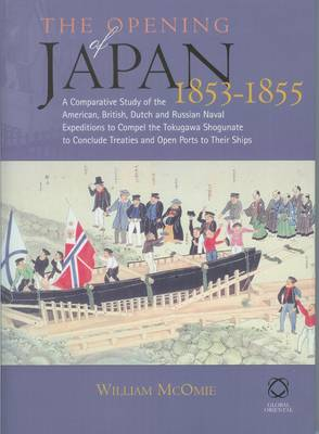 The Opening of Japan, 1853-1855: A Comparative Study of the American, British, Dutch and Russian Naval Expedition to Compel the Tokugawa Shogunate to Conclude Treaties and Open Ports to Their Ships in the Years 1853-55 (Hardback)