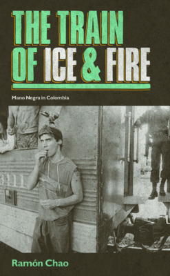 The Train of Ice and Fire: Mano Negra in Colombia (Hardback)