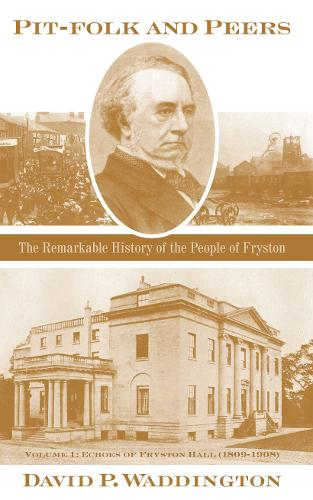 Pit-folk and Peers 2020: The Remarkable History of the People of Fryston: Volume I - Echoes of Fryston Hall (1809-1908) (Hardback)