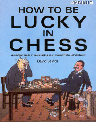 How to be Lucky in Chess: A Practical Guide in Encouraging Your Opponents to Self-destruct! (Paperback)