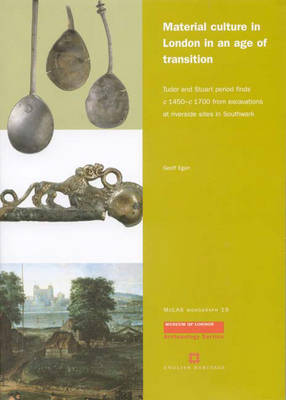 Material Culture in London in an Age of Transition: Tudor and Stuart Period Finds C.1450-c.1700 from Excavations at Riverside Sites in Southwark - MoLAS Monograph No. 19 (Paperback)