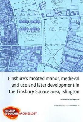 Finsbury's Moated Manor House, medieval land use and later development in the Moorfields area, Islington - MoLAS Archaeology Studies Series 20 (Paperback)