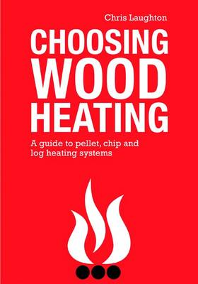 Choosing Wood Heating: A Guide to Pellet, Chip and Log Heating Systems (Paperback)