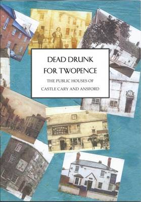 Dead Drunk for Twopence - The Public Houses of Castle Cary and Ansford (Paperback)