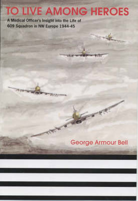To Live Among Heroes: A Medical Officer's Dramatic Insight into the Operational Life of 609 Squadron in NW Europe, 1944-45 (Hardback)