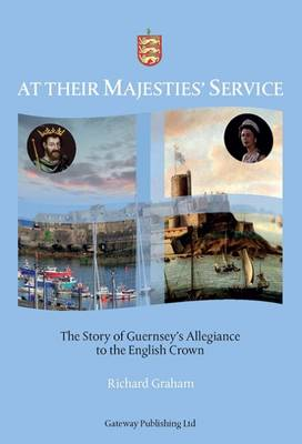 At Their Majesties' Service: The Story of Guernsey's Allegiance to the English Crown 2015 (Hardback)