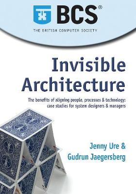 Invisible Architecture: The benefits of aligning people, process & technology: case studies for system designers & managers (Paperback)